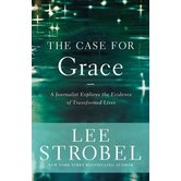 The Case For Grace: A Journalist Explores The Evidence Of Transformed Lives, by Lee Strobel