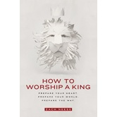 How to Worship a King: Prepare Your Heart, Prepare Your World, Prepare the Way, by Zach Neese