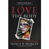 Love Thy Body: Answering Hard Questions about Life & Sexuality, by Nancy R. Pearcey, Paperback