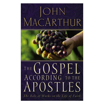 The Gospel According to the Apostles: The Role of Works in the Life of Faith, by John F. MacArthur