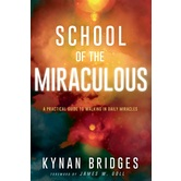 School of the Miraculous: A Practical Guide to Walking in Daily Miracles, by Kynan Bridges