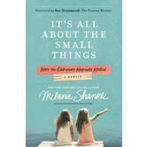 Its All About The Small Things: Why The Ordinary Moments Matter: A Memoir, by Melanie Shankle