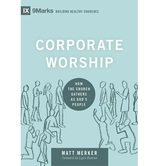 Corporate Worship: How the Church Gathers as God's People, IX 9Marks Series, by Matt Merker