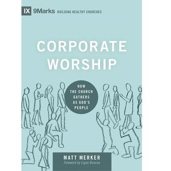 Corporate Worship: How the Church Gathers as God's People, IX 9Marks Series, by Matt Merker