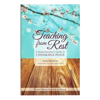 Teaching from Rest A Homeschooler's Guide to Unshakable Peace, by Sarah Mackenzie