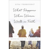 What Happens When Women Walk in Faith: Trusting God Takes You to Amazing Places, by Lysa TerKeurst