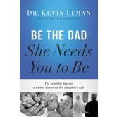 Be The Dad She Needs You To Be, by Kevin Leman