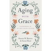 Aging with Grace: Flourishing in an Anti-Aging Culture, by Sharon Betters & Susan Hunt