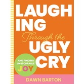 Laughing Through The Ugly Cry and Finding Unstoppable Joy, by Dawn Barton, Hardcover