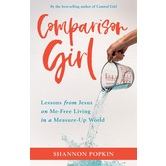 Comparison Girl: Lessons from Jesus on Me-Free Living in a Measure-Up World, by Shannon Popkin