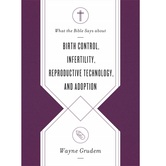 What the Bible Says about Birth Control, Infertility, Reproductive Technology, & Adoption, by Wayne Grudem