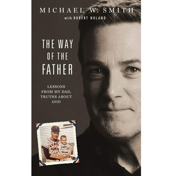 The Way of the Father: Lessons from My Dad, Truths about God, by Michael W. Smith & Robert Noland