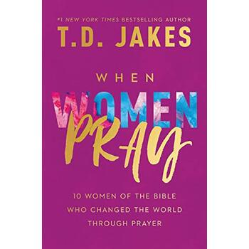 When Women Pray: 10 Women of the Bible Who Changed the World through Prayer, by T. D. Jakes