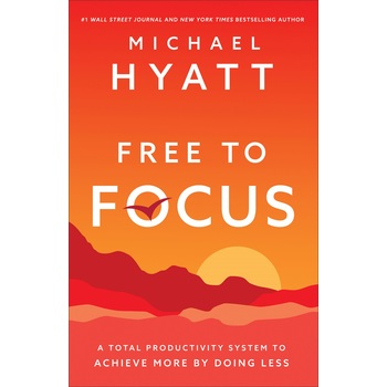 Free to Focus: A Total Productivity System to Achieve More by Doing Less, by Michael Hyatt