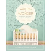 Waiting In Wonder: Growing In Faith While You're Expecting, by Catherine Claire Larson