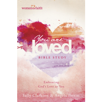 Women of Faith: You Are Loved Bible Study, by Sally Clarkson and Angela Perritt