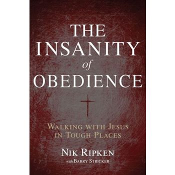 The Insanity of Obedience: Walking with Jesus in Tough Places, by Nik Ripken and Barry Stricker