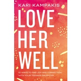 Love Her Well: 10 Ways to Find Joy & Connection with Your Teenage Daughter, by Kari Kampakis