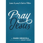 Pray Like Jesus: Learn to Pray to God as Father, by Mark Driscoll & Ashley Chase, Paperback
