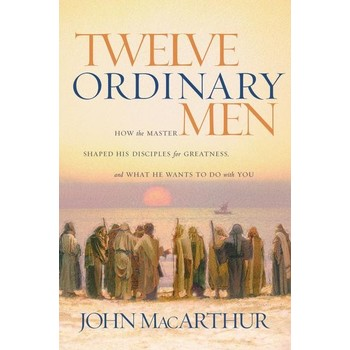 Twelve Ordinary Men: How the Master Shaped His Disciples for Greatness, and What He Wants to Do with You