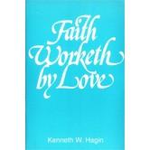 Faith Worketh by Love, by Kenneth W. Hagin