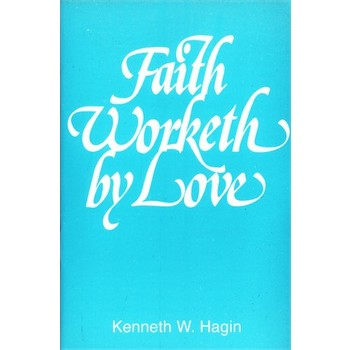 Faith Worketh by Love, by Kenneth W. Hagin