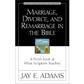 Marriage, Divorce, and Remarriage in the Bible: A Fresh Look at What Scripture Teaches