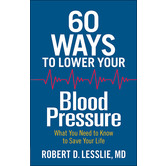 60 Ways to Lower Your Blood Pressure: What You Need to Know to Save Your Life, by Robert D. Lesslie