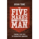 The Five Marks of a Man: Finding Your Path to Courageous Manhood, by Brian Tome, Paperback