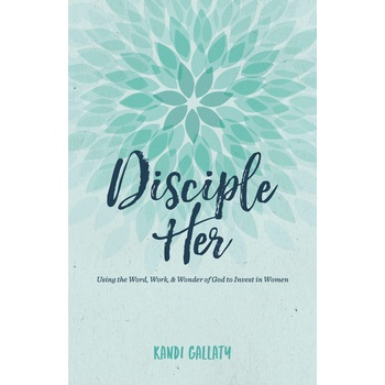 Disciple Her: Using the Word, Work, & Wonder of God to Invest in Women, by Kandi Gallaty, Paperback