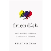 Friend-ish: Reclaiming Real Friendship in a Culture of Confusion, by Kelly Needham