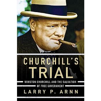 Churchill's Trial: Winston Churchill and the Salvation of Free Government, by Larry P. Arnn