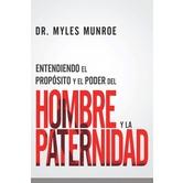Entendiendo el Proposito y el Poder del Hombre y la Paternidad, by Myles Munroe, Paperback