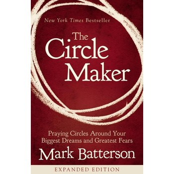 The Circle Maker: Praying Circles Around Your Biggest Dreams and Greatest Fears, by Mark Batterson