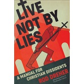 Live Not by Lies: A Manual for Christian Dissidents, by Rod Dreher, Hardcover