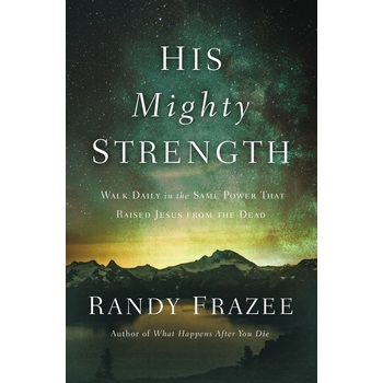 His Mighty Strength: Walk Daily in the Same Power that Raised Jesus from the Dead, by Randy Frazee