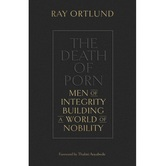 The Death of Porn: Men of Integrity Building a World of Nobility, by Ray Ortlund, Paperback