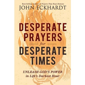 Desperate Prayers for Desperate Times: Unleash God's Power in Life's Darkest Hour, by John Eckhardt