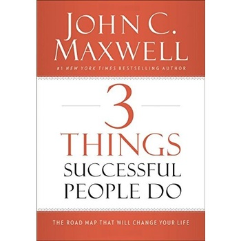 3 Things Successful People Do: The Road Map That Will Change Your Life, by John C. Maxwell