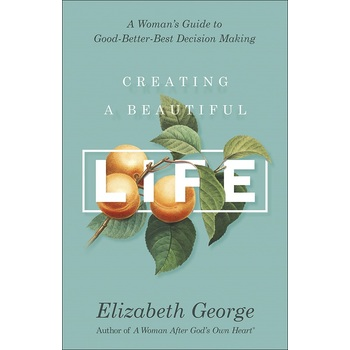 Creating a Beautiful Life: A Womans Guide to Good-Better-Best Decision Making, by Elizabeth George
