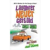 Laughter Never Gets Old: Wisdom and Wit for the Young at Heart, by Bob Phillips and Jonny Hawkins