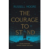 The Courage to Stand: Facing Your Fear without Losing Your Soul, by Russell Moore