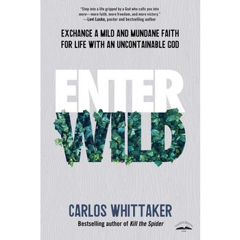 Enter Wild: Exchange a Mild and Mundane Faith for Life with an Uncontainable God, by Carlos Whittaker