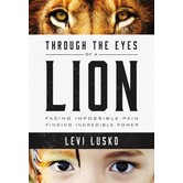 Through The Eyes Of A Lion: Facing Impossible Pain, Finding Incredible Power, by Levi Lusko
