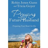 Praying for Your Future Husband: Preparing Your Heart for His, by Robin Jones Gunn and Tricia Goyer