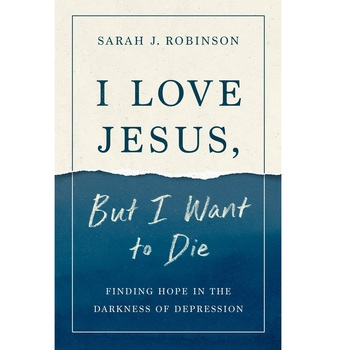 I Love Jesus, but I Want to Die: Finding Hope in the Darkness of Depression, by Sarah J. Robinson