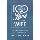 100 Ways to Love Your Wife: The Simple, Powerful Path to a Loving Marriage, by Matt Jacobson