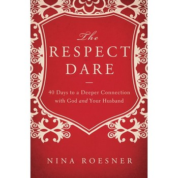 The Respect Dare: 40 Days to a Deeper Connection with God and Your Husband, by Nina Roesner