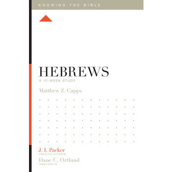 Hebrews: A 12-Week Study, Knowing the Bible Series, by Matthew Z. Capps