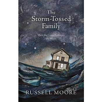The Storm-Tossed Family: How the Cross Reshapes the Home, by Russell Moore